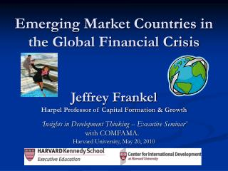 Emerging Market Countries in  the Global Financial Crisis      Jeffrey Frankel Harpel Professor of Capital Formation  Gr