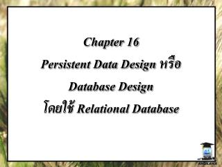Chapter  16 Persistent Data Design  หรือ  Database Design  โดยใช้  Relational Database