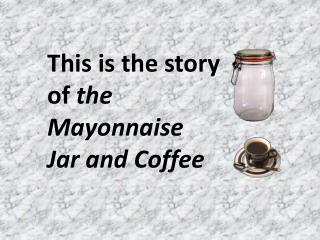 This is the story  of  the  Mayonnaise Jar and Coffee