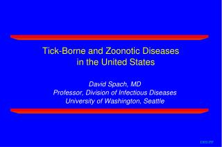 Tick-Borne and Zoonotic Diseases  in the United States David Spach, MD Professor, Division of Infectious Diseases Univer