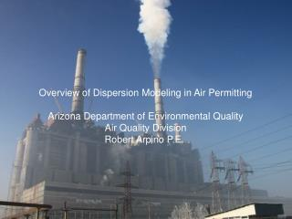Overview of Dispersion Modeling in Air Permitting Arizona Department of Environmental Quality