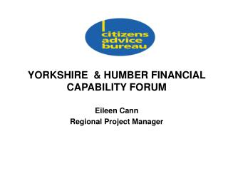 YORKSHIRE  & HUMBER FINANCIAL CAPABILITY FORUM Eileen Cann Regional Project Manager