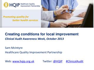 Creating conditions for local improvement Clinical Audit Awareness Week, October 2013 Sam McIntyre