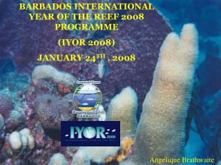 BARBADOS INTERNATIONAL YEAR OF THE REEF 2008 PROGRAMME (IYOR 2008) JANUARY 24 TH  , 2008