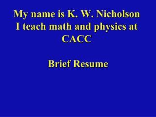 My name is K. W. Nicholson I teach math and physics at CACC   Brief Resume