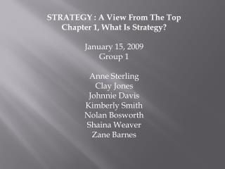 STRATEGY : A View From The Top Chapter 1, What Is Strategy? January 15, 2009 Group 1 Anne Sterling Clay Jones Johnnie Da
