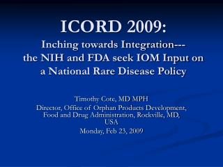 ICORD 2009: Inching towards Integration--- the NIH and FDA seek IOM Input on a National Rare Disease Policy