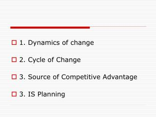 1. Dynamics of change   2. Cycle of Change 3. Source of Competitive Advantage 3. IS Planning