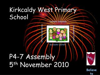 Kirkcaldy West Primary School P4-7 Assembly 5 th  November 2010