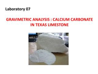 Laboratory 07 GRAVIMETRIC ANALYSIS : CALCIUM CARBONATE IN TEXAS LIMESTONE