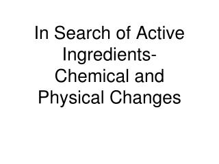 In Search of Active Ingredients- Chemical and Physical Changes