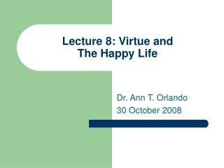 Lecture 8: Virtue and  The Happy Life