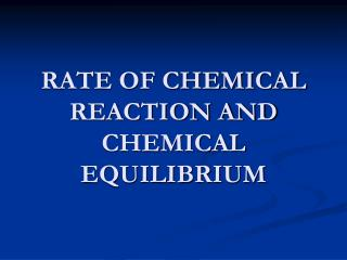 RATE OF CHEMICAL REACTION AND CHEMICAL EQUILIBRIUM