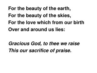 For the beauty of the earth, For the beauty of the skies, For the love which from our birth Over and around us lies: Gra