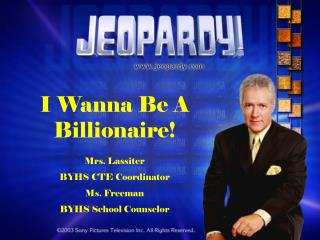 I Wanna Be A Billionaire! Mrs. Lassiter BYHS CTE Coordinator Ms. Freeman BYHS School Counselor