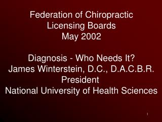 Federation of Chiropractic Licensing Boards May 2002 Diagnosis - Who Needs It? James Winterstein, D.C., D.A.C.B.R. Presi