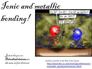 Ionic and metallic bonding!