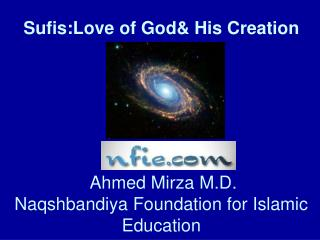 Sufis:Love of God& His Creation  Ahmed Mirza M.D.  Naqshbandiya Foundation for Islamic      Education