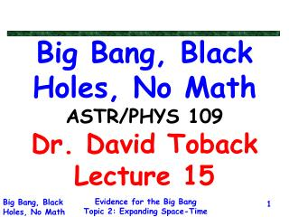 Big Bang, Black Holes, No Math ASTR/PHYS 109 Dr. David Toback Lecture 15