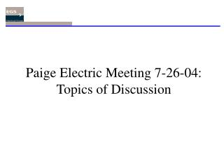 Paige Electric Meeting 7-26-04: Topics of Discussion