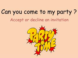 Can  you  come to  my  party ?