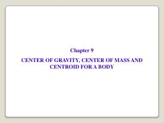 Chapter 9 CENTER OF GRAVITY, CENTER OF MASS AND CENTROID FOR A BODY