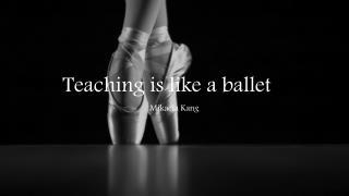 Teaching is like a ballet …