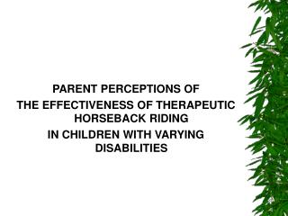 PARENT PERCEPTIONS OF THE EFFECTIVENESS OF THERAPEUTIC HORSEBACK RIDING  IN CHILDREN WITH VARYING DISABILITIES