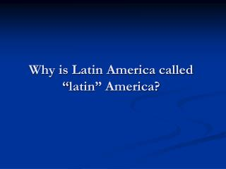 "Why is Latin America called "" latin "" America?"