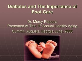 Diabetes and The Importance of Foot Care Dr. Mercy Popoola Presented At The: 9 th  Annual Healthy Aging Summit, Augusta