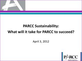 PARCC Sustainability: What will it take for PARCC to succeed?  April 3, 2012