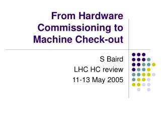 From Hardware Commissioning to Machine Check-out