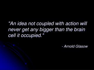 """An idea not coupled with action will  never get any bigger than the brain cell it occupied."""