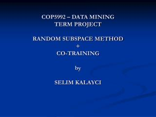 COP5992 – DATA MINING  TERM PROJECT RANDOM SUBSPACE METHOD  +  CO-TRAINING by SELIM KALAYCI