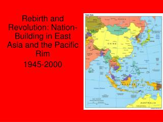 Rebirth and Revolution: Nation-Building in East Asia and the Pacific Rim 1945-2000