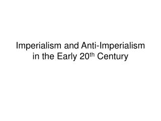 Imperialism and Anti-Imperialism in the Early 20 th  Century