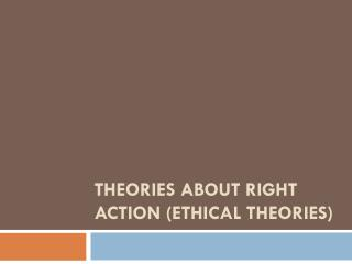 THEORIES ABOUT RIGHT ACTION (ETHICAL THEORIES)