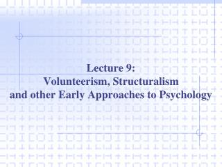 Lecture 9: Volunteerism, Structuralism  and other Early Approaches to Psychology