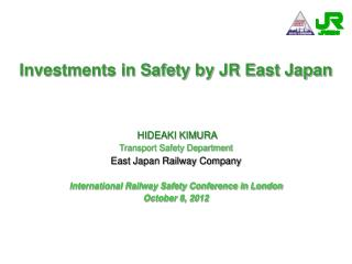 Investments in Safety by JR East Japan  HIDEAKI KIMURA Transport Safety Department