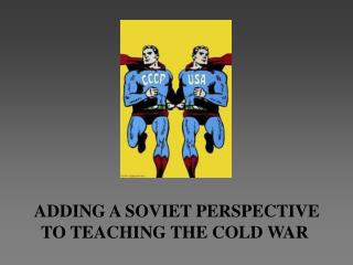 ADDING A SOVIET PERSPECTIVE TO TEACHING THE COLD WAR