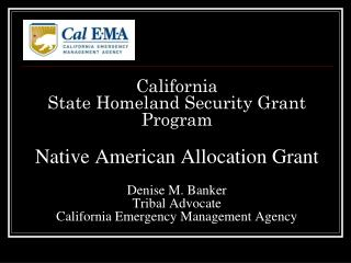 California State Homeland Security Grant Program Native American Allocation Grant Denise M. Banker Tribal Advocate Calif