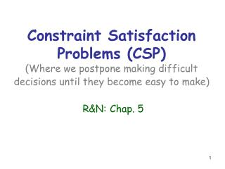 Constraint Satisfaction Problems (CSP) (Where we postpone making difficult decisions until they become easy to make) R&a