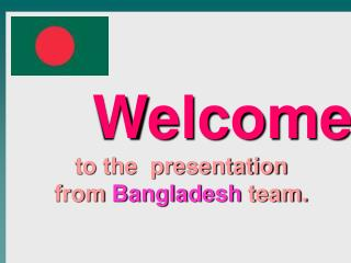 Welcome to the  presentation from  Bangladesh  team.