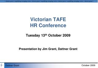 Victorian TAFE HR Conference Tuesday 13 th  October 2009 Presentation by Jim Grant,  Dattner  Grant