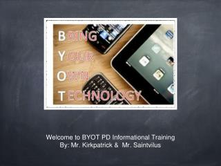 Welcome to BYOT PD Informational Training  By: Mr. Kirkpatrick &  Mr. Saintvilus
