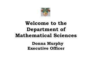 Welcome to the Department of  Mathematical Sciences Donna Murphy Executive Officer