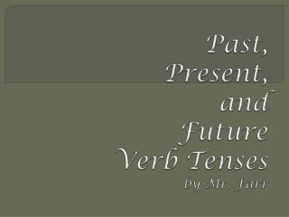 Past, Present, and  Future  Verb Tenses by Mr. Farr