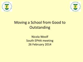 Moving a School from Good to Outstanding Nicola Woolf  South EPHA meeting  26 February 2014