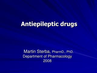 Antiepileptic drugs Martin Sterba,  PharmD., PhD. Department of Pharmacology 2008
