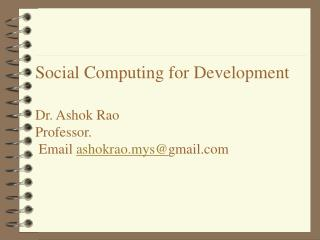 Social Computing for Development Dr. Ashok Rao Professor.  Email  ashokrao.mys@ gmail